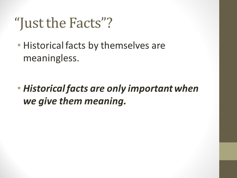 Just the Facts Historical facts by themselves are meaningless.