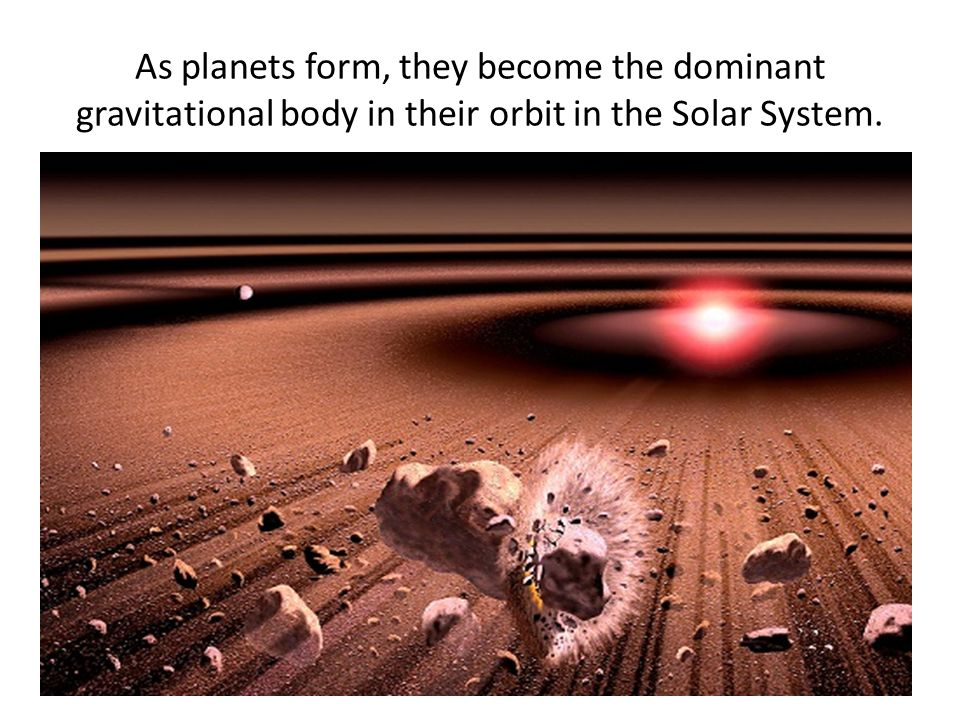As planets form, they become the dominant gravitational body in their orbit in the Solar System.
