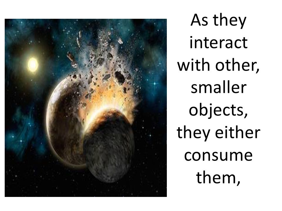 As they interact with other, smaller objects, they either consume them,