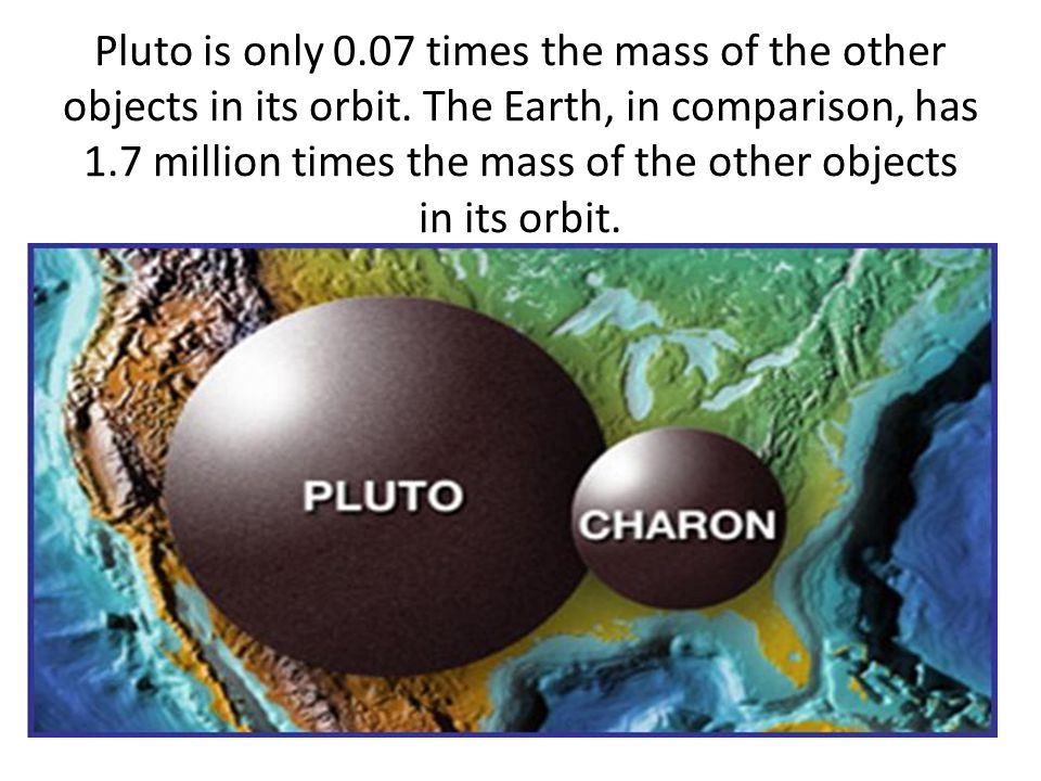 Pluto is only 0. 07 times the mass of the other objects in its orbit