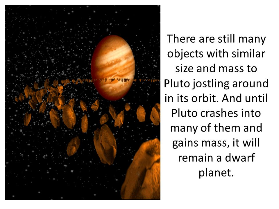 There are still many objects with similar size and mass to Pluto jostling around in its orbit.