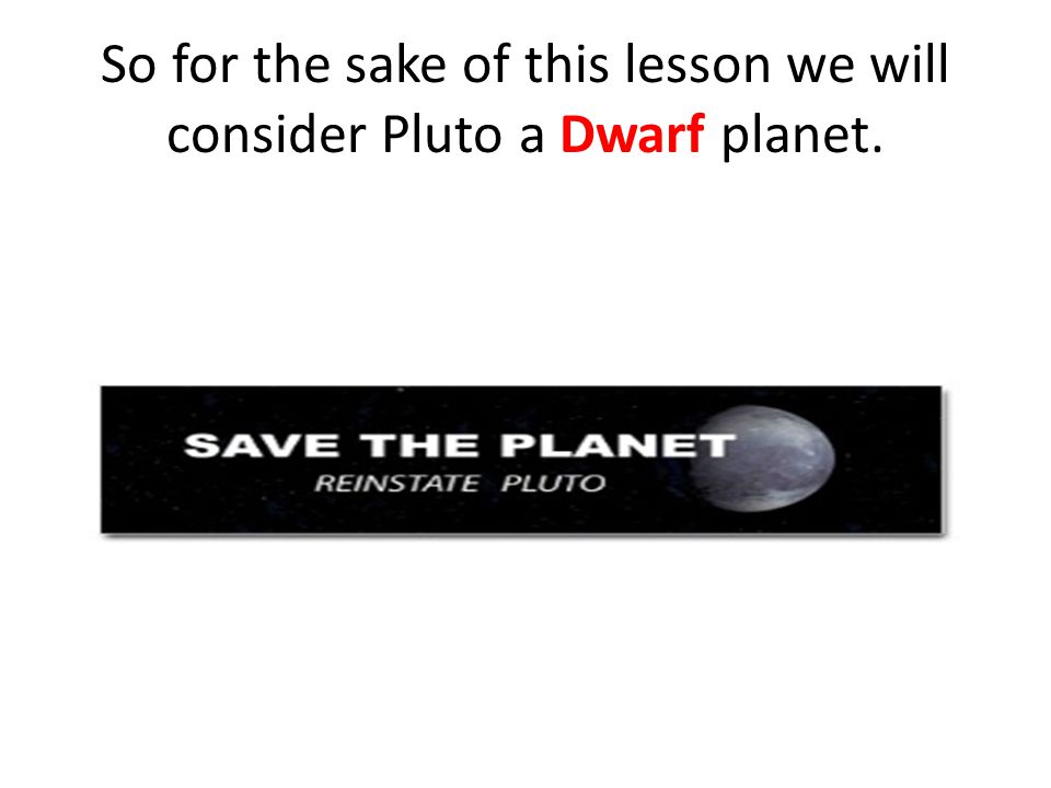 So for the sake of this lesson we will consider Pluto a Dwarf planet.