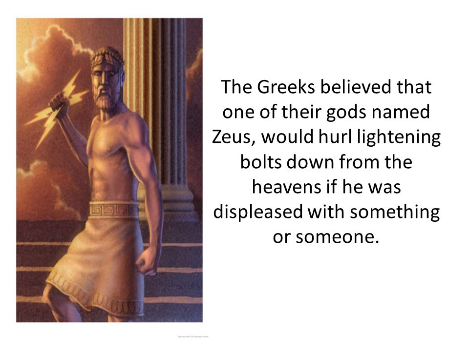 The Greeks believed that one of their gods named Zeus, would hurl lightening bolts down from the heavens if he was displeased with something or someone.