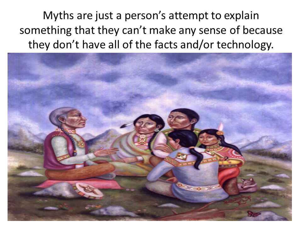 Myths are just a person's attempt to explain something that they can't make any sense of because they don't have all of the facts and/or technology.