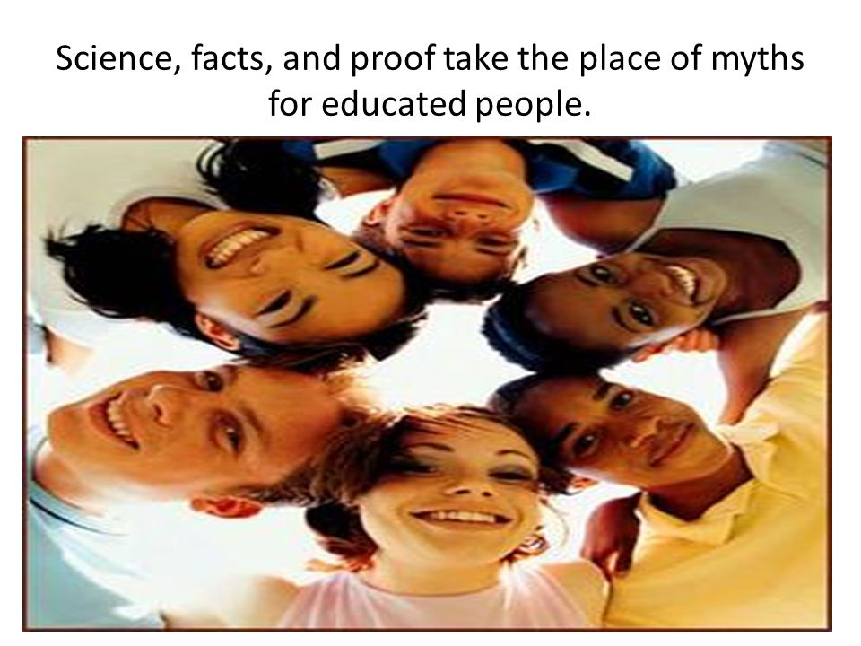 Science, facts, and proof take the place of myths for educated people.