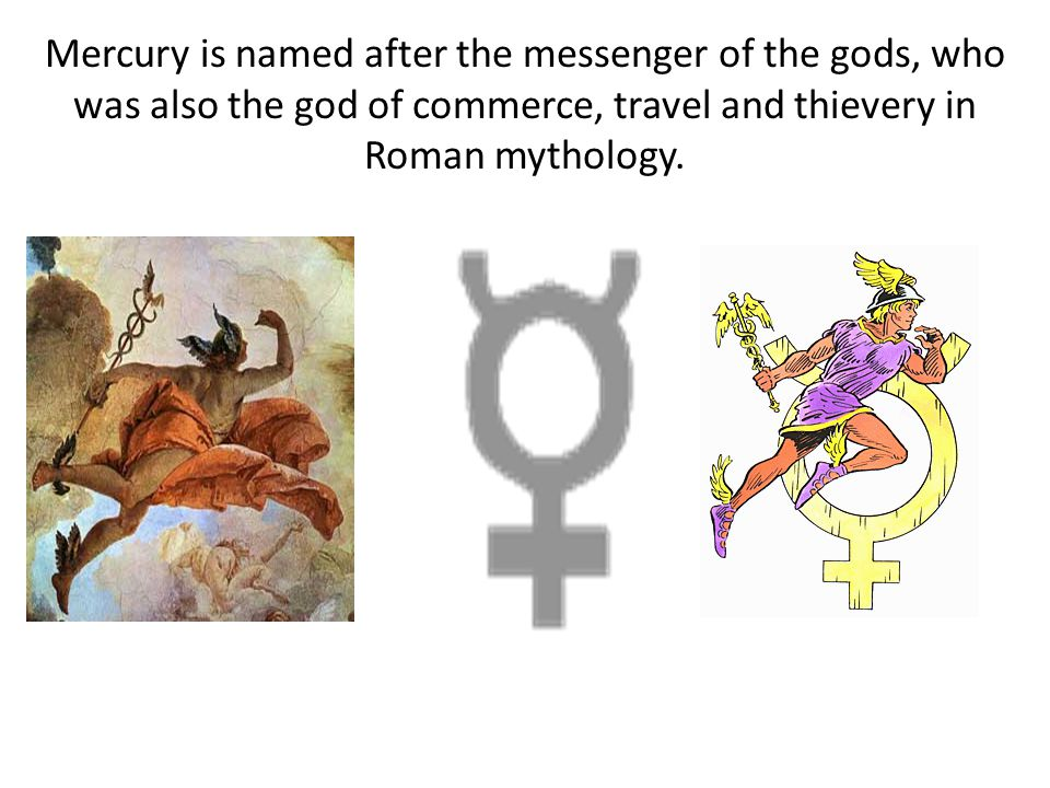 Mercury is named after the messenger of the gods, who was also the god of commerce, travel and thievery in Roman mythology.