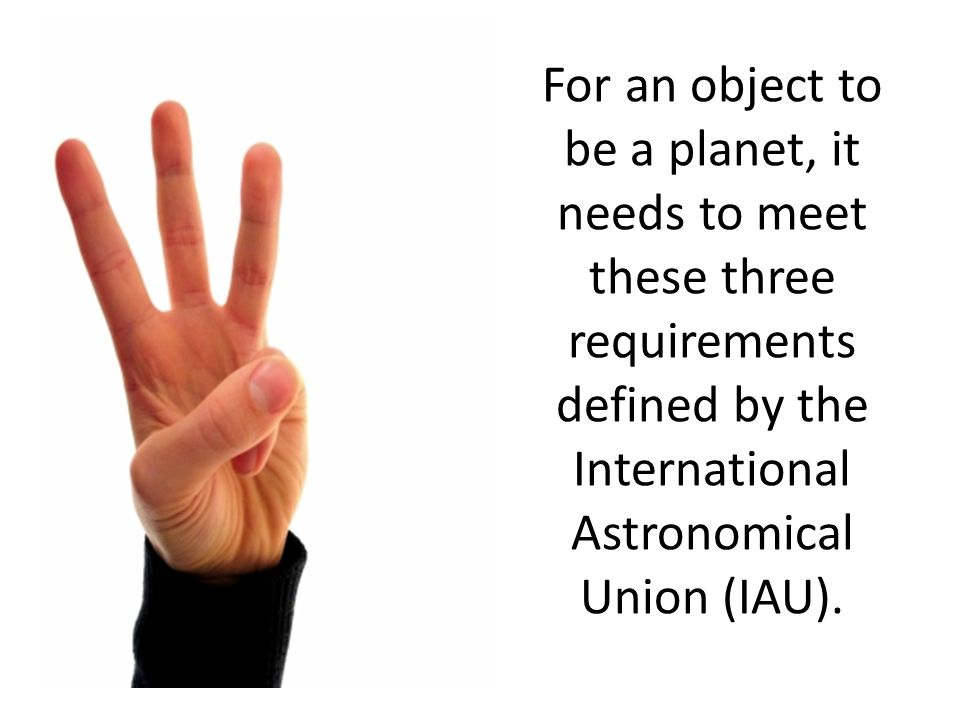 For an object to be a planet, it needs to meet these three requirements defined by the International Astronomical Union (IAU).