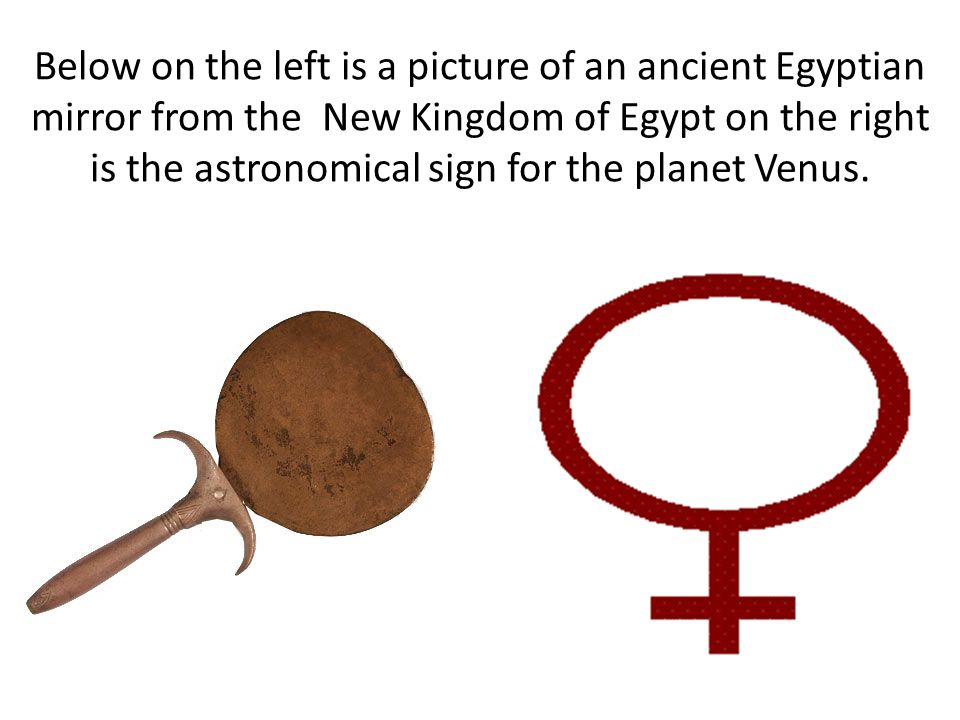 Below on the left is a picture of an ancient Egyptian mirror from the New Kingdom of Egypt on the right is the astronomical sign for the planet Venus.