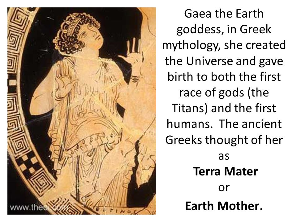 Gaea the Earth goddess, in Greek mythology, she created the Universe and gave birth to both the first race of gods (the Titans) and the first humans.