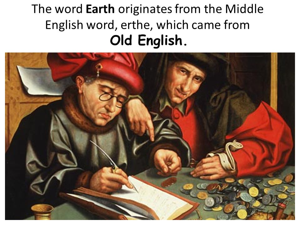 The word Earth originates from the Middle English word, erthe, which came from Old English.