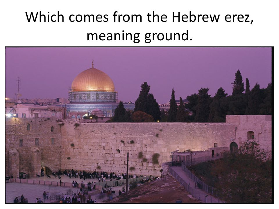 Which comes from the Hebrew erez, meaning ground.