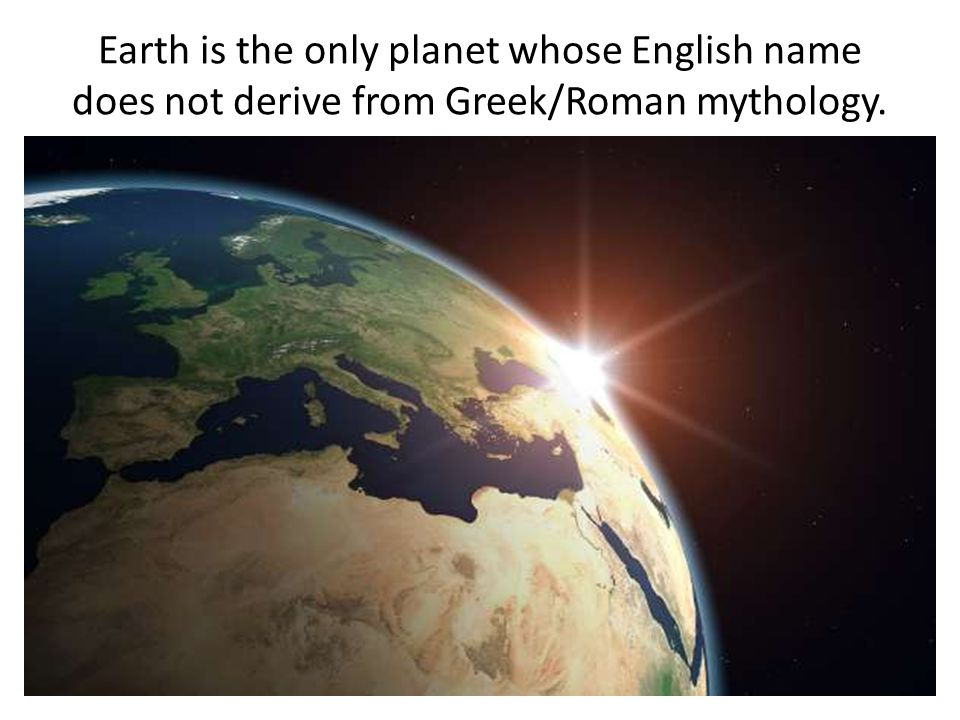 Earth is the only planet whose English name does not derive from Greek/Roman mythology.