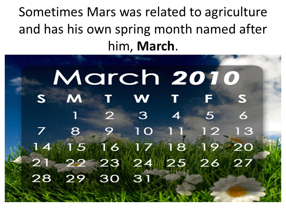 Sometimes Mars was related to agriculture and has his own spring month named after him, March.