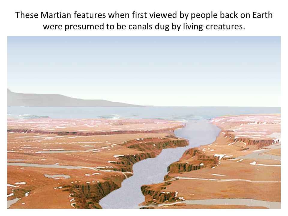 These Martian features when first viewed by people back on Earth were presumed to be canals dug by living creatures.