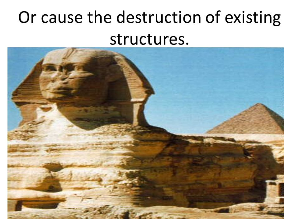 Or cause the destruction of existing structures.
