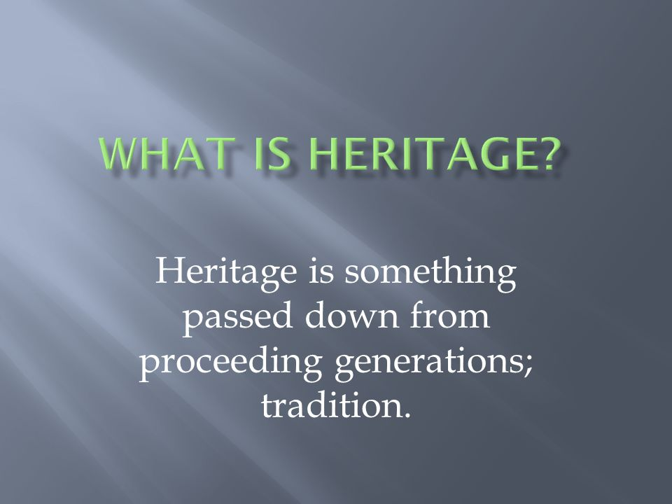 What is heritage Heritage is something passed down from proceeding generations; tradition.