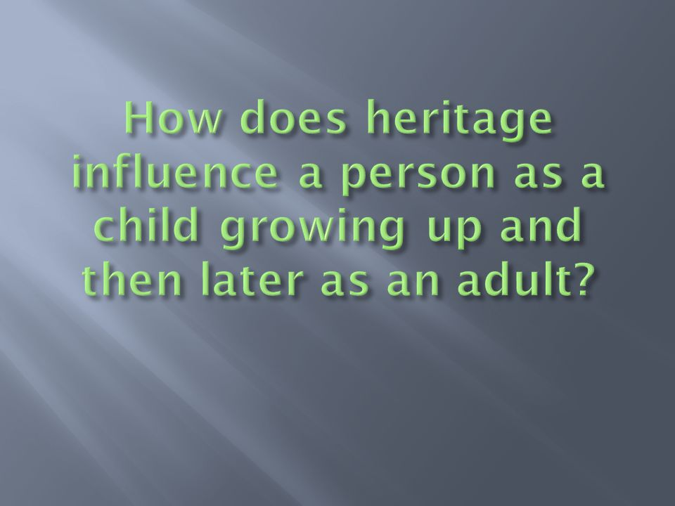 How does heritage influence a person as a child growing up and then later as an adult