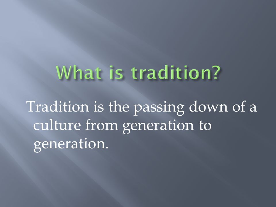 What is tradition Tradition is the passing down of a culture from generation to generation.