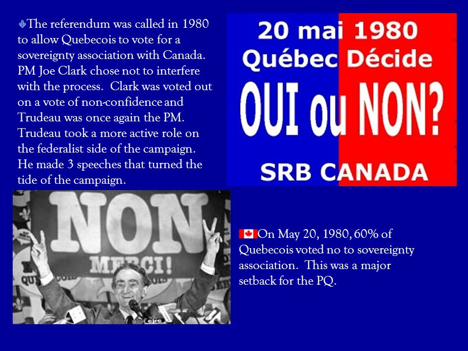The referendum was called in 1980 to allow Quebecois to vote for a sovereignty association with Canada. PM Joe Clark chose not to interfere with the process. Clark was voted out on a vote of non-confidence and Trudeau was once again the PM. Trudeau took a more active role on the federalist side of the campaign. He made 3 speeches that turned the tide of the campaign.