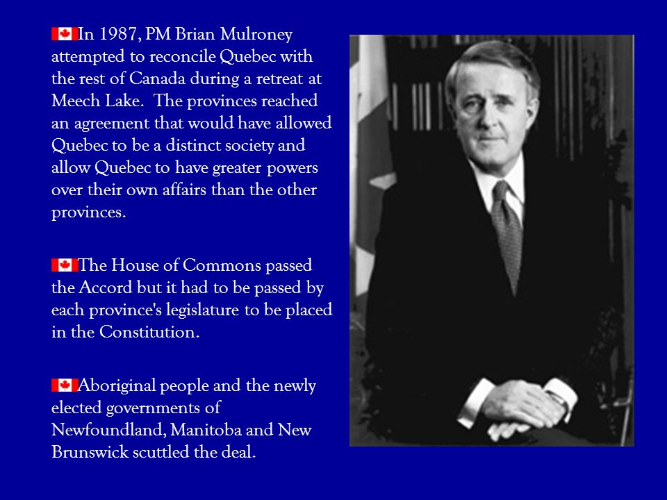 In 1987, PM Brian Mulroney attempted to reconcile Quebec with the rest of Canada during a retreat at Meech Lake. The provinces reached an agreement that would have allowed Quebec to be a distinct society and allow Quebec to have greater powers over their own affairs than the other provinces.