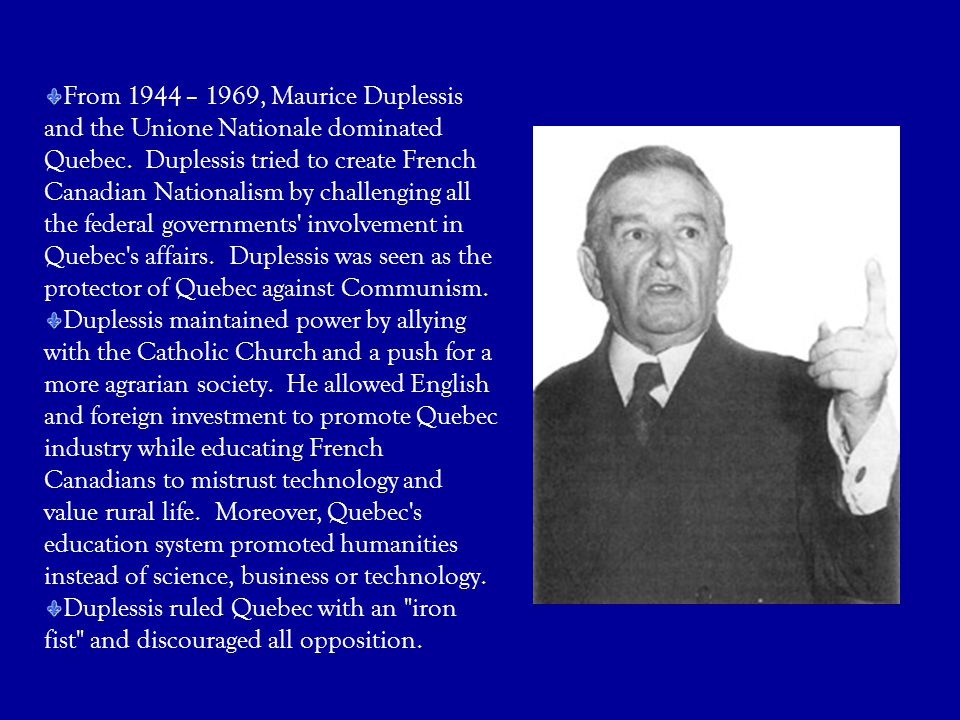 From 1944 – 1969, Maurice Duplessis and the Unione Nationale dominated Quebec. Duplessis tried to create French Canadian Nationalism by challenging all the federal governments involvement in Quebec s affairs. Duplessis was seen as the protector of Quebec against Communism.