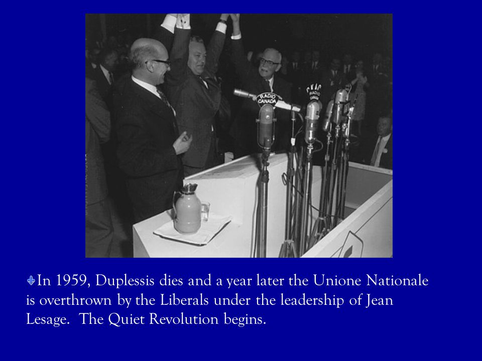 In 1959, Duplessis dies and a year later the Unione Nationale is overthrown by the Liberals under the leadership of Jean Lesage.