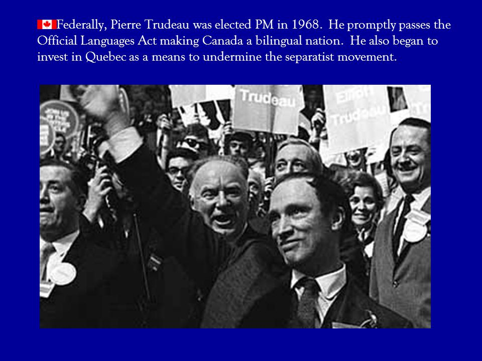 Federally, Pierre Trudeau was elected PM in 1968
