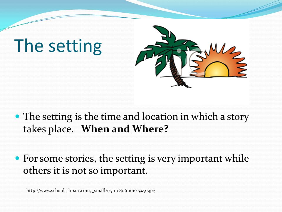The setting The setting is the time and location in which a story takes place. When and Where
