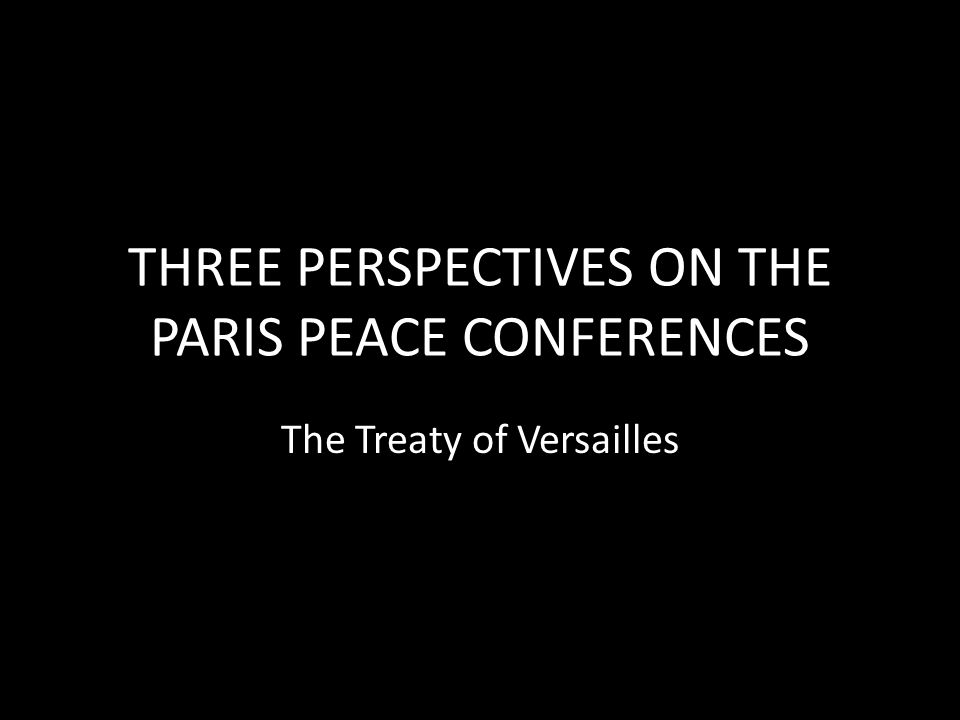 THREE PERSPECTIVES ON THE PARIS PEACE CONFERENCES
