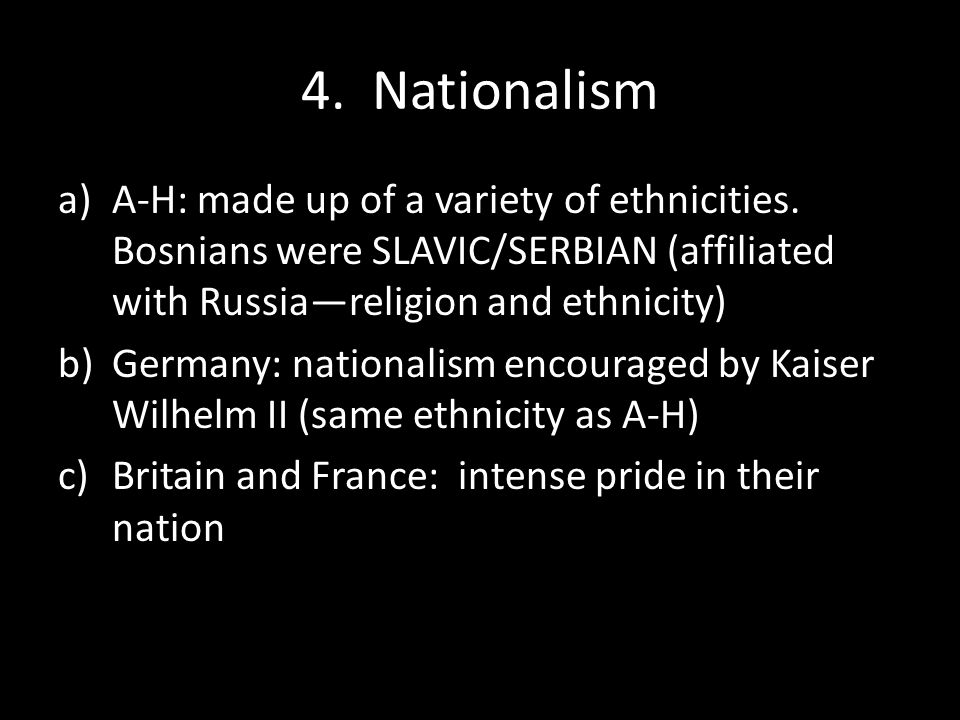 4. Nationalism A-H: made up of a variety of ethnicities. Bosnians were SLAVIC/SERBIAN (affiliated with Russia—religion and ethnicity)