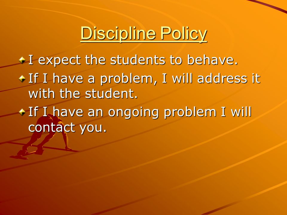 Discipline Policy I expect the students to behave.