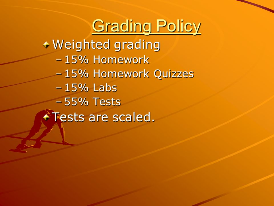 Grading Policy Weighted grading Tests are scaled. 15% Homework