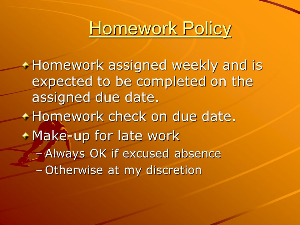 Homework Policy Homework assigned weekly and is expected to be completed on the assigned due date. Homework check on due date.