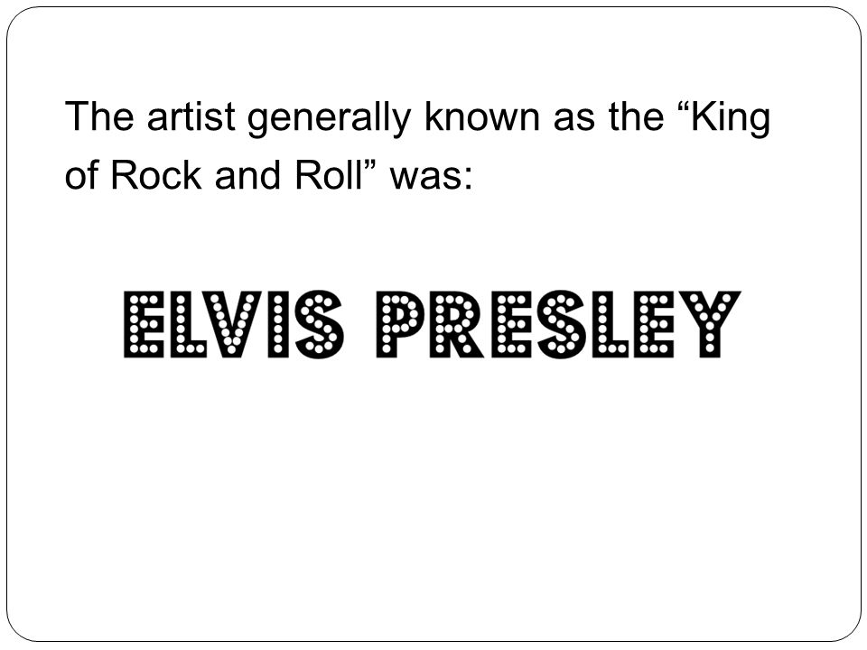 The artist generally known as the King of Rock and Roll was: