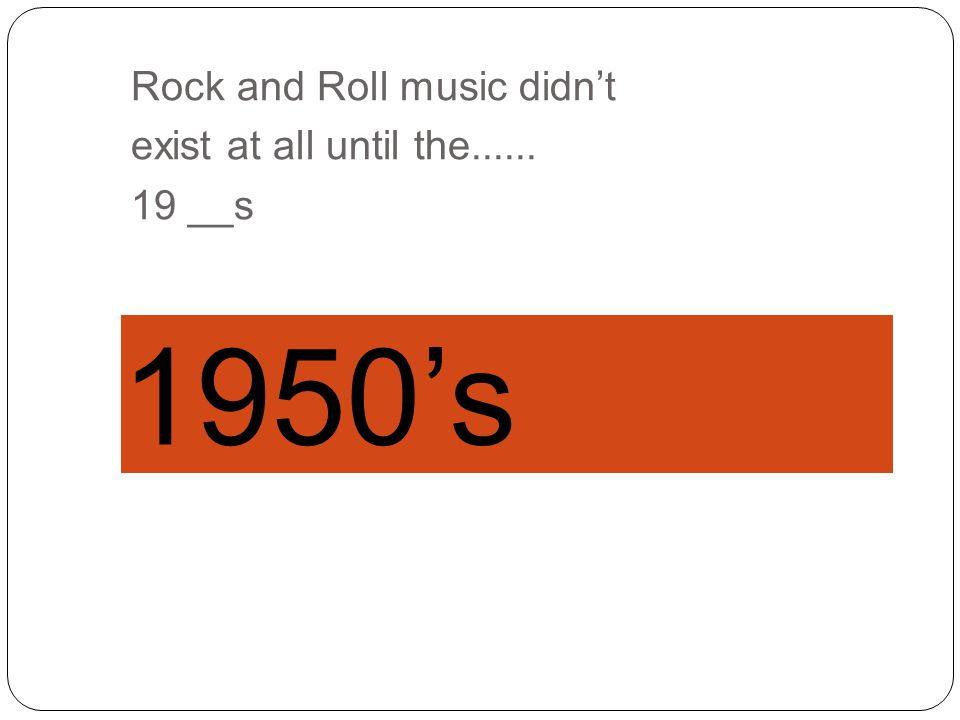 Rock and Roll music didn't exist at all until the...... 19 __s
