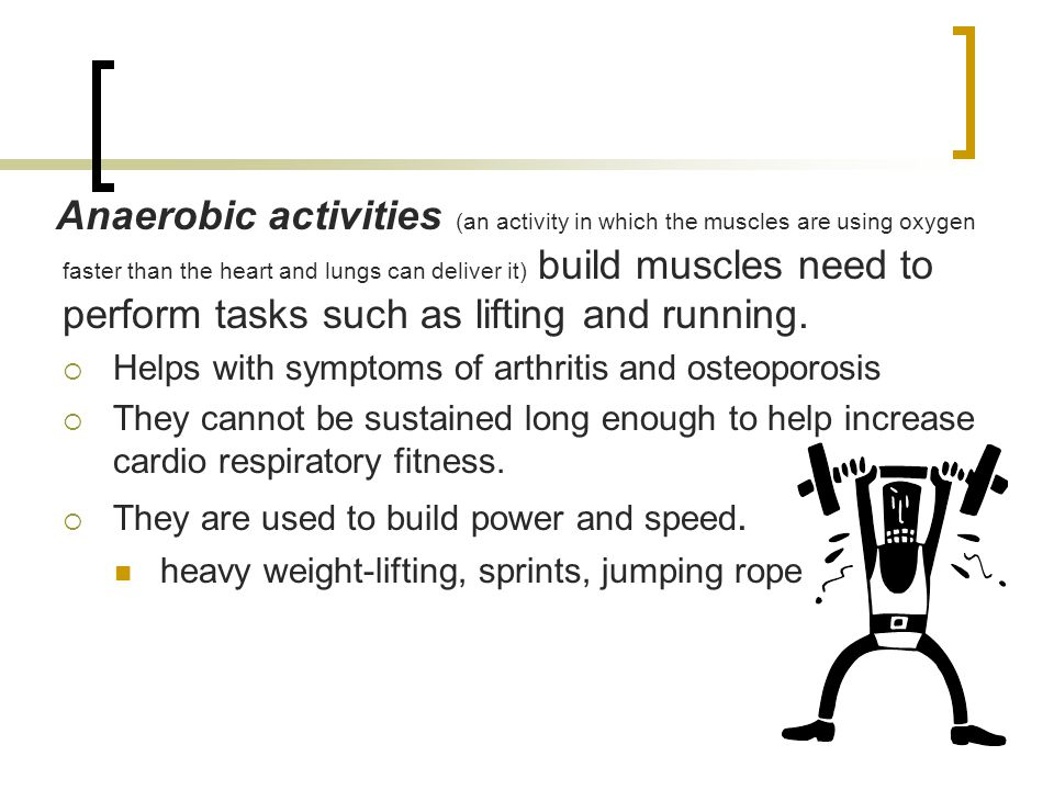 Anaerobic activities (an activity in which the muscles are using oxygen faster than the heart and lungs can deliver it) build muscles need to perform tasks such as lifting and running.
