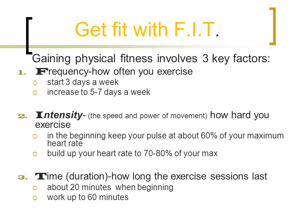 Get fit with F.I.T. Gaining physical fitness involves 3 key factors: