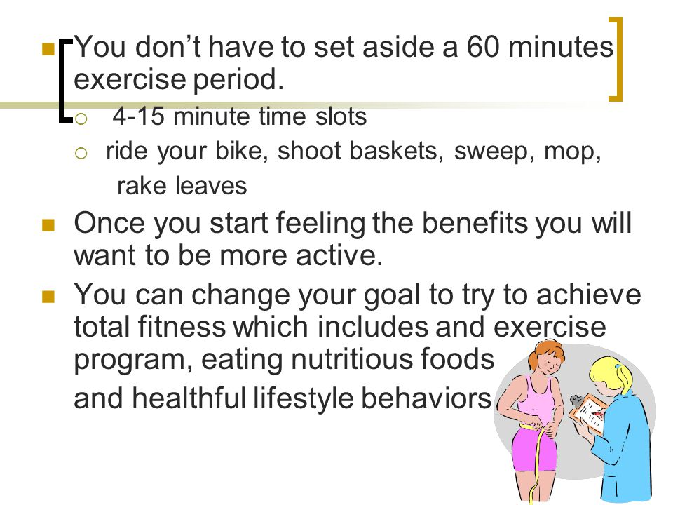 You don't have to set aside a 60 minutes exercise period.