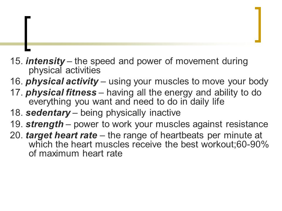 15. intensity – the speed and power of movement during physical activities