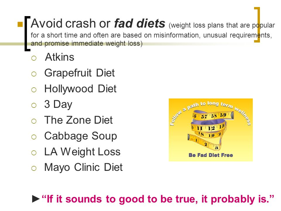 Avoid crash or fad diets (weight loss plans that are popular for a short time and often are based on misinformation, unusual requirements, and promise immediate weight loss)