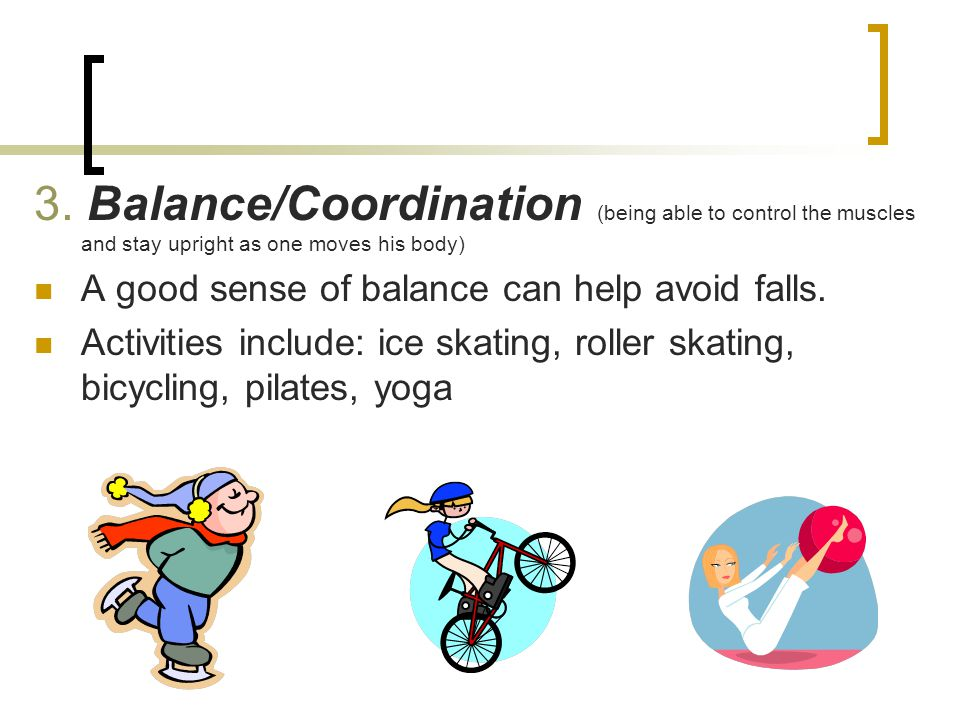 3. Balance/Coordination (being able to control the muscles and stay upright as one moves his body)