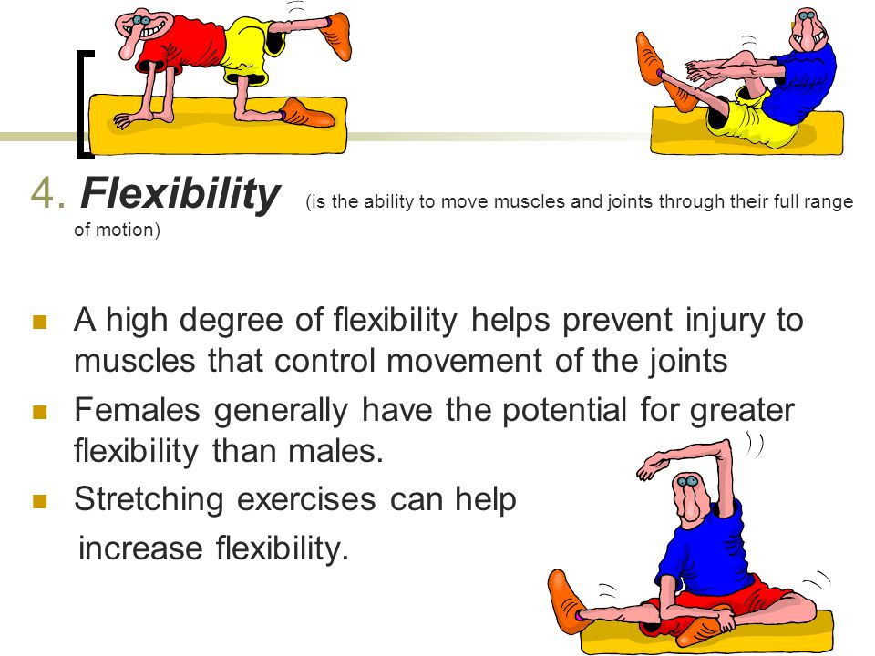 4. Flexibility (is the ability to move muscles and joints through their full range of motion)
