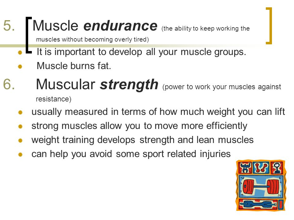 5. Muscle endurance (the ability to keep working the