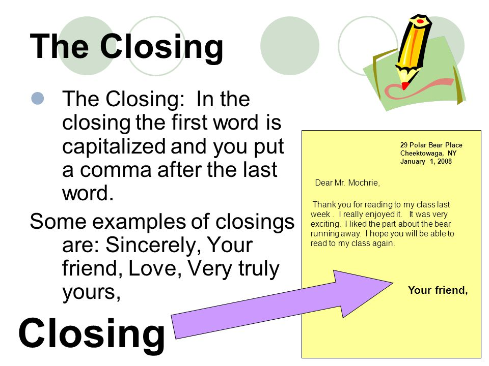 The Closing The Closing: In the closing the first word is capitalized and you put a comma after the last word.