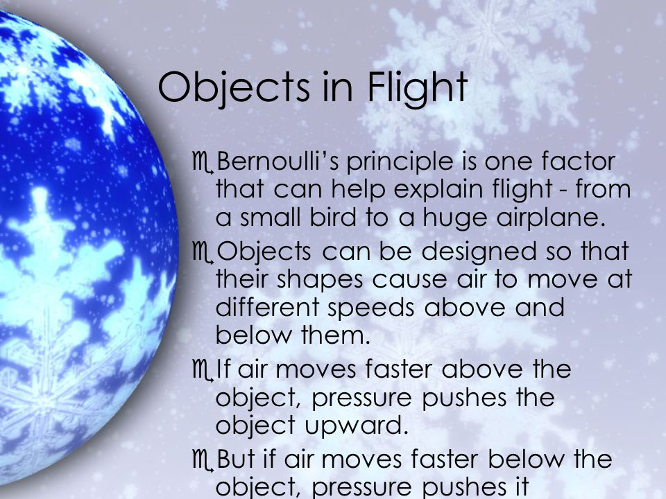 Objects in Flight Bernoulli's principle is one factor that can help explain flight - from a small bird to a huge airplane.