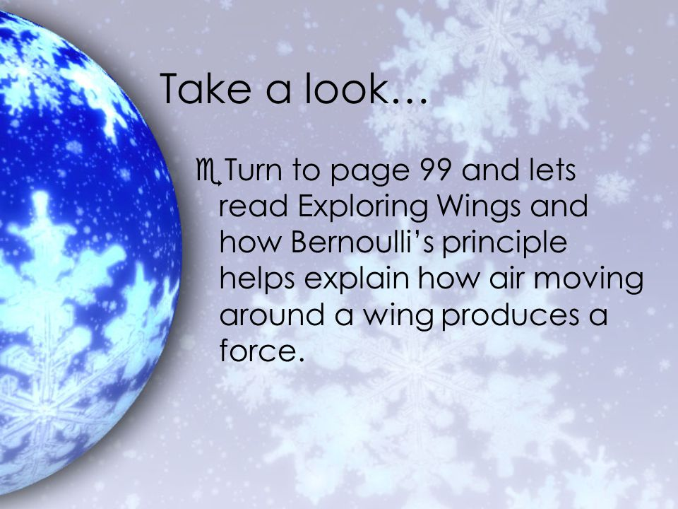 Take a look… Turn to page 99 and lets read Exploring Wings and how Bernoulli's principle helps explain how air moving around a wing produces a force.