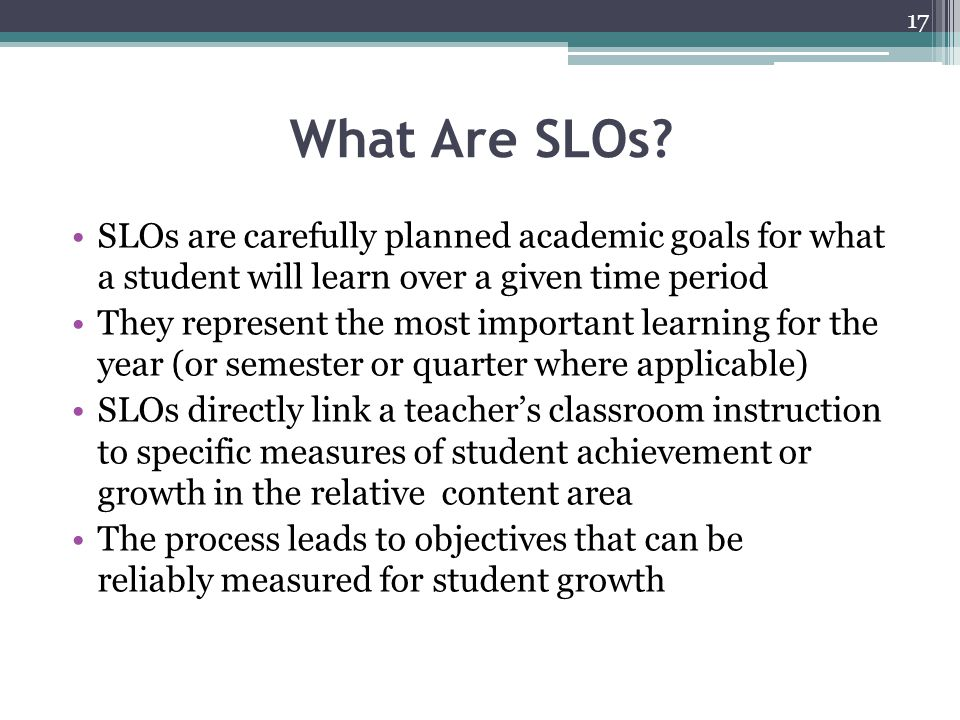What Are SLOs SLOs are carefully planned academic goals for what a student will learn over a given time period.