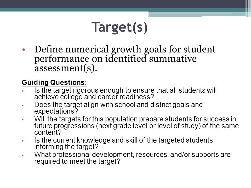 Target(s) Define numerical growth goals for student performance on identified summative assessment(s).