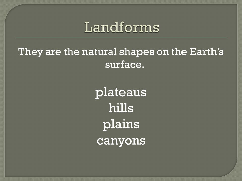 They are the natural shapes on the Earth's surface.