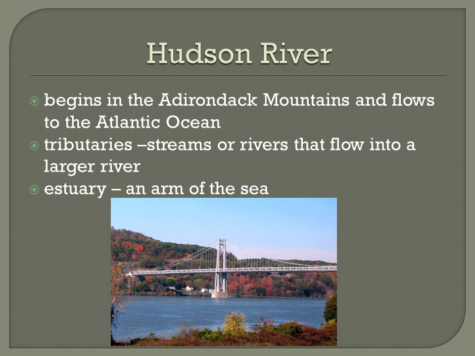 Hudson River begins in the Adirondack Mountains and flows to the Atlantic Ocean. tributaries –streams or rivers that flow into a larger river.